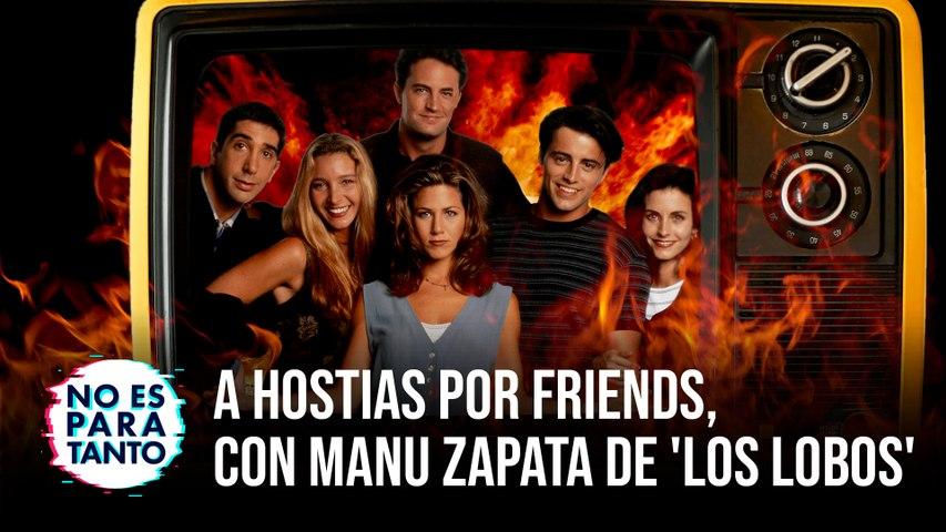 No Es Para Tanto T2x05: A hostias por Friends: hablamos de series, con Manu Zapata de 'Los Lobos' de 'Boom
