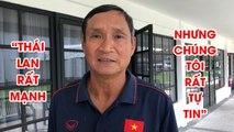 """HLV Mai Đức Chung: """"Thái Lan mạnh, nhưng chúng tôi cũng rất tự tin""""   NEXT SPORTS"""