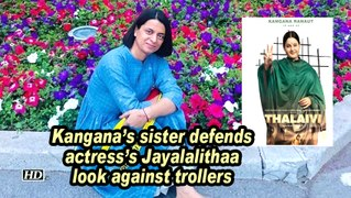 Kangana's sister defends actress's Jayalalithaa look against trollers