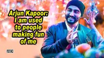 Arjun Kapoor: I am used to people making fun of me