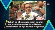 'Subah ka bhula agar sham ko ghar aa jaye toh usey bhula nhi kehte': Nawab Malik on Ajit Pawar's resignation