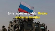 Syrie : après les soldats, Moscou envoie ses touristes
