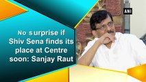 No surprise if Shiv Sena finds its place at Centre soon: Sanjay Raut