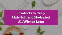 Products to Keep Hair Soft and Hydrated All Winter Long