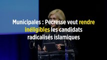 Municipales : Pécresse veut rendre inéligibles les candidats radicalisés islamiques