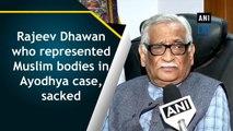 Rajeev Dhawan who represented Muslim bodies in Ayodhya case, sacked