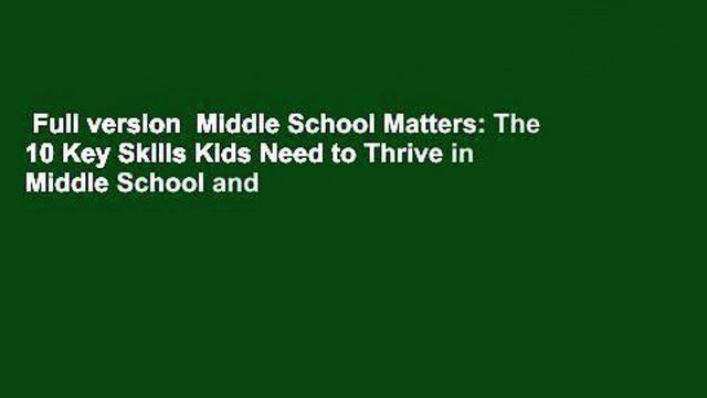 Full version  Middle School Matters: The 10 Key Skills Kids Need to Thrive in Middle School and