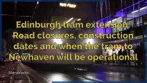 Edinburgh tram extension - Road closures, construction dates and when the tram to Newhaven will be operational