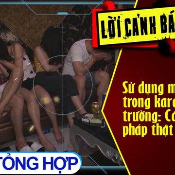Sử dụng ma túy trong karaoke, vũ trường: Cần biện pháp thật mạnh tay