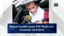 Rahul Gandhi slams PM Modi over economic slowdown