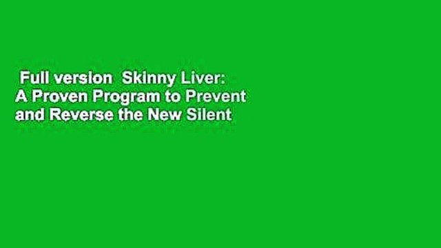 Full version  Skinny Liver: A Proven Program to Prevent and Reverse the New Silent