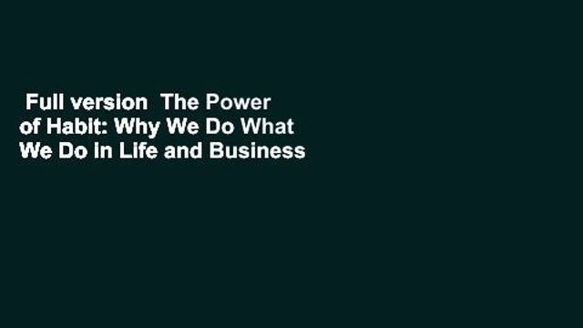 Full version  The Power of Habit: Why We Do What We Do in Life and Business  For Online