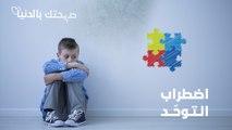 اضطراب التوحّد.. أعراضه وطرق تشخيصه وأبرز الأخطاء الشائعة المتعلقة به - اضطراب التوحد