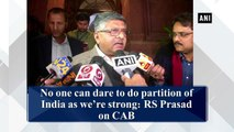 No one can dare to do partition of India as we're strong: Ravi Shankar Prasad on CAB