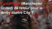 Paul Pogba (Manchester United) de retour pour le derby contre City ?