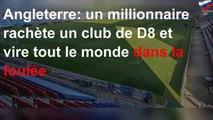 Angleterre: un millionnaire rachète un club de D8 et vire tout le monde dans la foulée