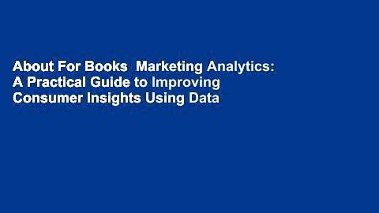 About For Books  Marketing Analytics: A Practical Guide to Improving Consumer Insights Using Data