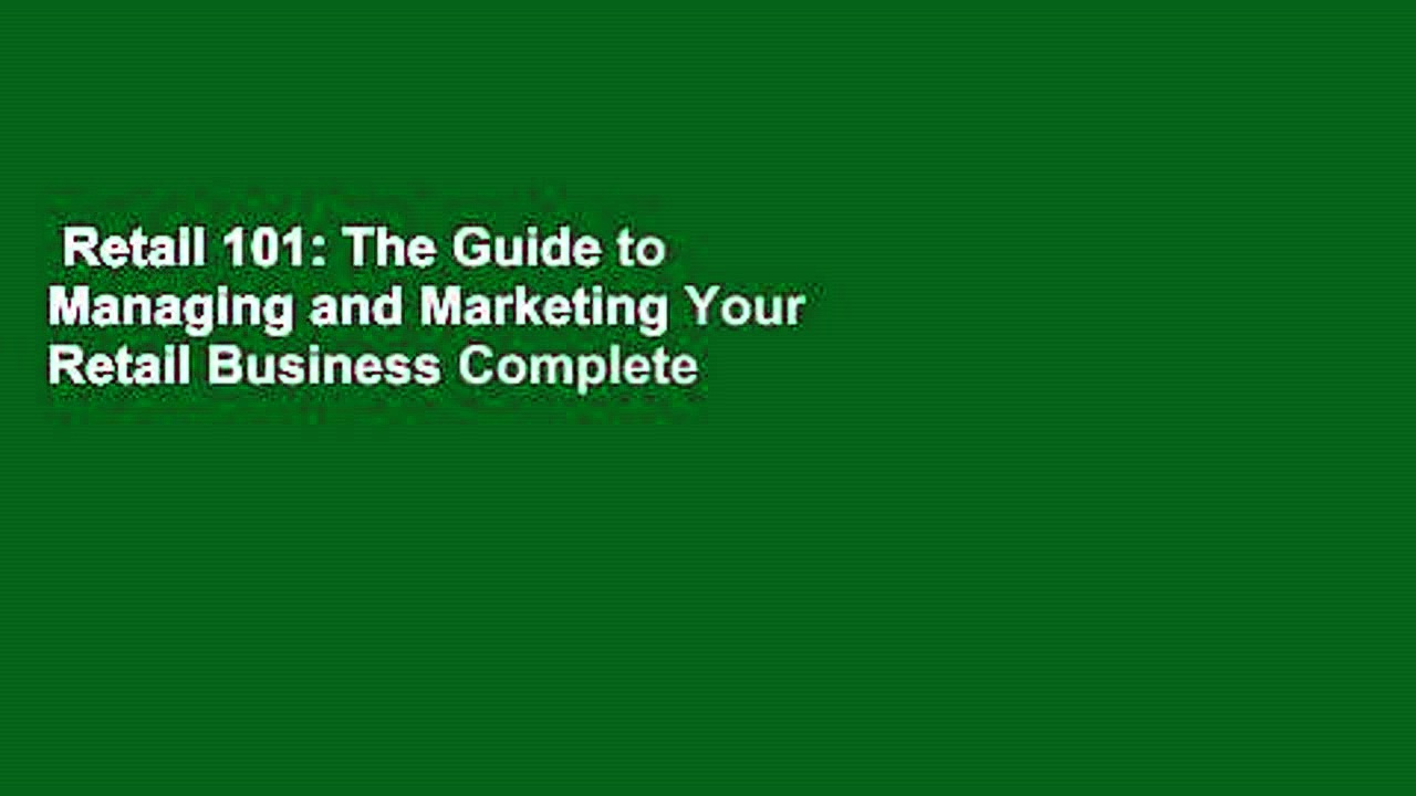 Retail 101: The Guide to Managing and Marketing Your Retail Business Complete