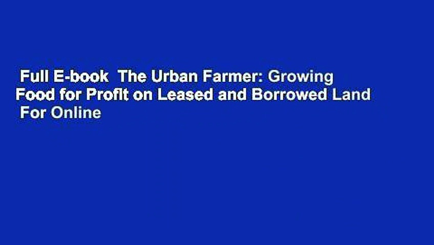 Full E-book  The Urban Farmer: Growing Food for Profit on Leased and Borrowed Land  For Online
