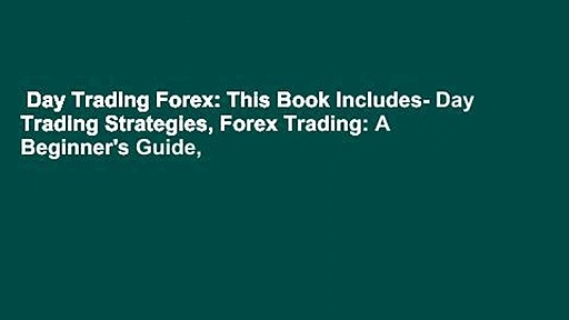 Day Trading Forex: This Book Includes- Day Trading Strategies, Forex Trading: A Beginner's Guide,