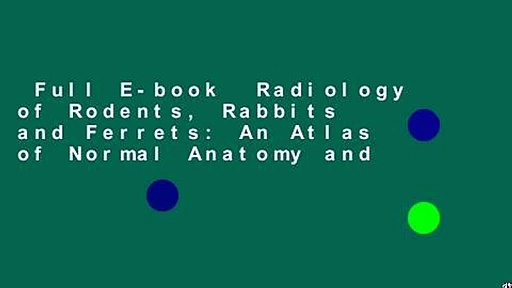 Full E-book  Radiology of Rodents, Rabbits and Ferrets: An Atlas of Normal Anatomy and