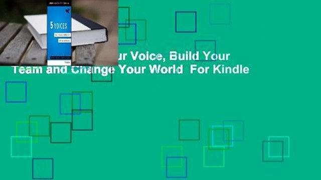 5 Voices: Find Your Voice, Build Your Team and Change Your World  For Kindle
