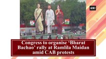 Congress to organise 'Bharat Bachao' rally at Ramlila Maidan amid CAB protests