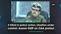 4 killed in police action, situation under control: Assam DGP on CAA protest