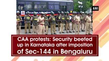 CAA protests: Security beefed up in Karnataka after imposition of Section 144 in Bengaluru