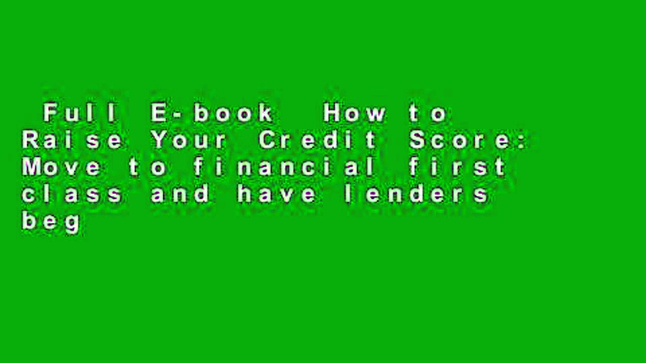 Full E-book  How to Raise Your Credit Score: Move to financial first class and have lenders beg