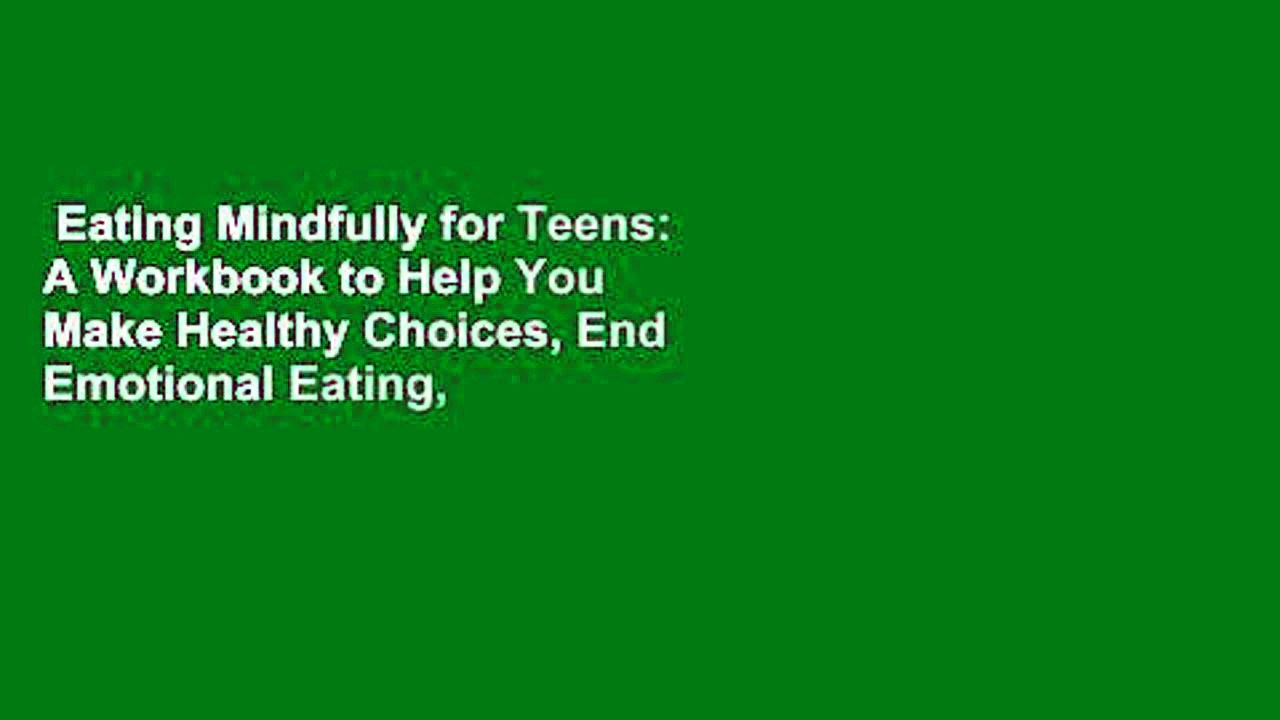 Eating Mindfully for Teens: A Workbook to Help You Make Healthy Choices, End Emotional Eating,