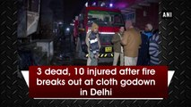 3 dead, 10 injured after fire breaks out at cloth godown in Delhi