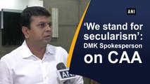 We stand for secularism: DMK Spokesperson on CAA