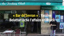 « Bar de Sevran » : Yassine Belattar lâche l'affaire en douce