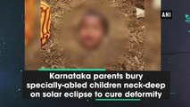 Karnataka parents bury specially-abled children neck-deep on solar eclipse to cure deformity