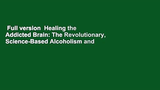 Full version  Healing the Addicted Brain: The Revolutionary, Science-Based Alcoholism and