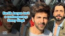 Kartik Aaryan isn't a contemporary: Sunny Singh