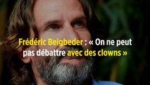 Frédéric Beigbeder : « On ne peut pas débattre avec des clowns »