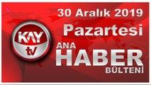30 Aralık 2019 Kay Tv Ana Haber Bülteni