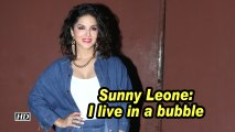 Sunny Leone: I live in a bubble