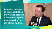 America keen to protect ISIS so they killed Qasem Soleimani: Syrian Ambassador