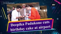 Deepika Padukone cuts birthday cake on airport