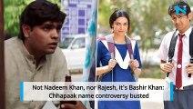 Not Nadeem Khan, nor Rajesh, it's Bashir Khan: Chhapaak name controversy busted