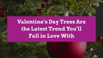 Valentine's Day Trees Are the Latest Trend You'll Fall in Love With