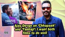 Ajay Devgn on 'Chhapaak' and 'Tanhaji': I want both films to do well