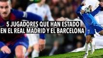 5 JUGADORES QUE HAN JUGADO PARA EL REAL MADRID Y EL BARCELONA