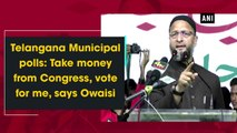 Telangana Municipal polls Take money from Congress, vote for me, says Owaisi