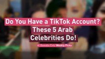 Do You Have a TikTok Account? These 5 Arab Celebrities Do!