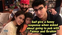 Saif give a funny response when asked about going to pub with Taimur and Ibrahim