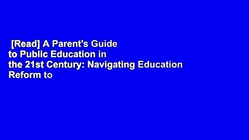 [Read] A Parent's Guide to Public Education in the 21st Century: Navigating Education Reform to